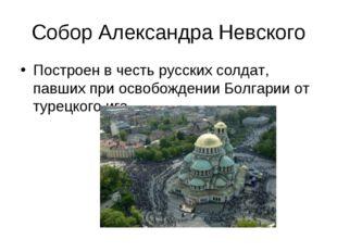 Собор Александра Невского Построен в честь русских солдат, павших при освобож