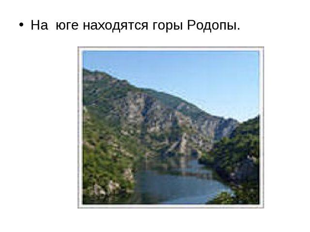 На юге находятся горы Родопы.