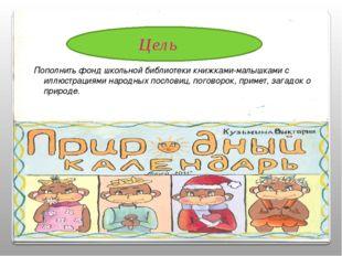 Цель Пополнить фонд школьной библиотеки книжками-малышками с иллюстрациями на