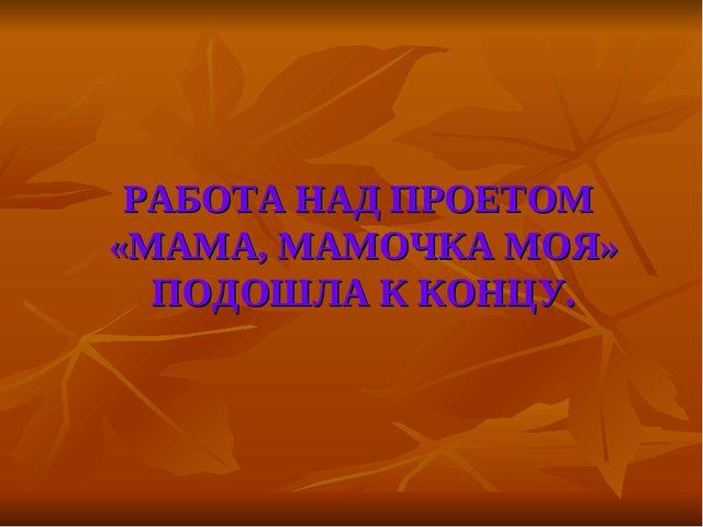РАБОТА НАД ПРОЕТОМ «МАМА, МАМОЧКА МОЯ» ПОДОШЛА К КОНЦУ.