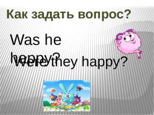 Как задать вопрос? Was he happy? Were they happy?