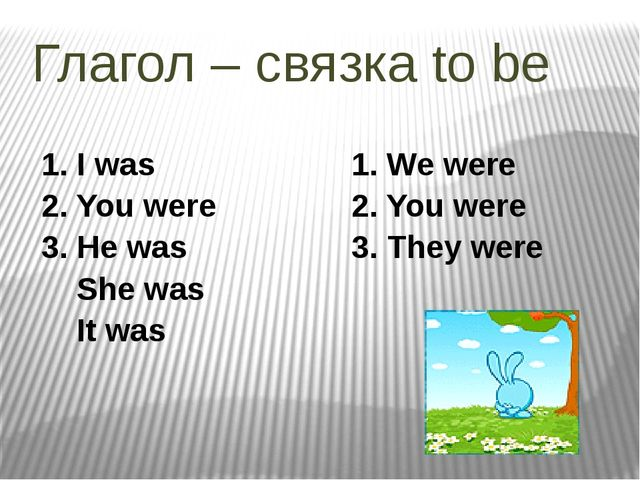Глагол – связка to be 1. I was 2. You were 3. He was She was It was 1. We wer...