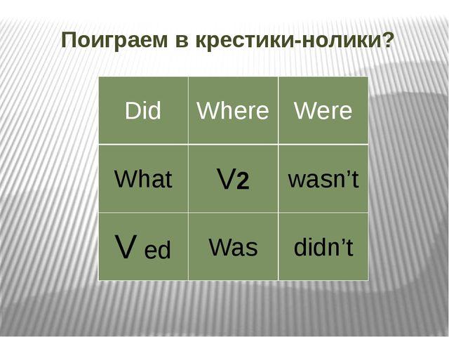 Поиграем в крестики-нолики? Did Where Were What V2 wasn't Ved Was didn't