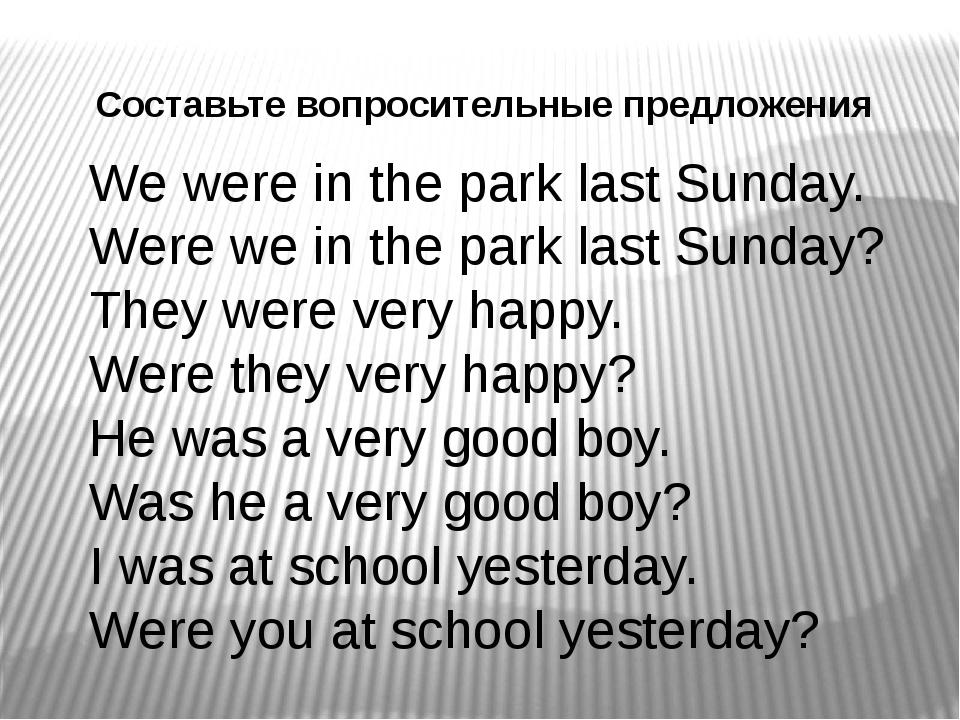 Составьте вопросительные предложения We were in the park last Sunday. Were we...