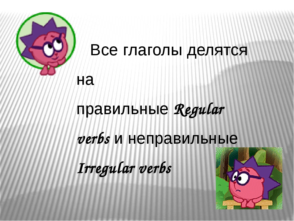 Все глаголы делятся на правильные Regular verbs и неправильные Irregular verbs