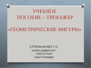 УЧЕБНОЕ ПОСОБИЕ – ТРЕНАЖЕР «ГЕОМЕТРИЧЕСКИЕ ФИГУРЫ» СТРЕЛЬЧЕНКО Т.С. учитель-д