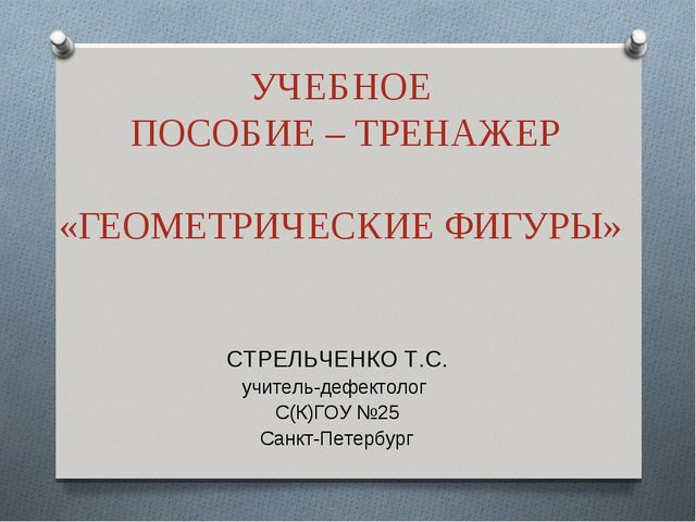 УЧЕБНОЕ ПОСОБИЕ – ТРЕНАЖЕР «ГЕОМЕТРИЧЕСКИЕ ФИГУРЫ» СТРЕЛЬЧЕНКО Т.С. учитель-д...