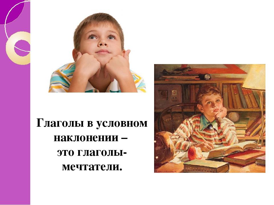 Глаголы в условном наклонении – это глаголы-мечтатели.