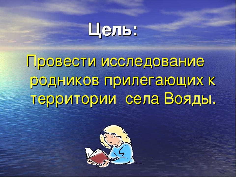 Цель: Провести исследование родников прилегающих к территории села Вояды.