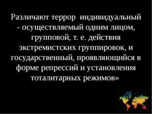 Различают террор индивидуальный - осуществляемый одним лицом, групповой, т. е
