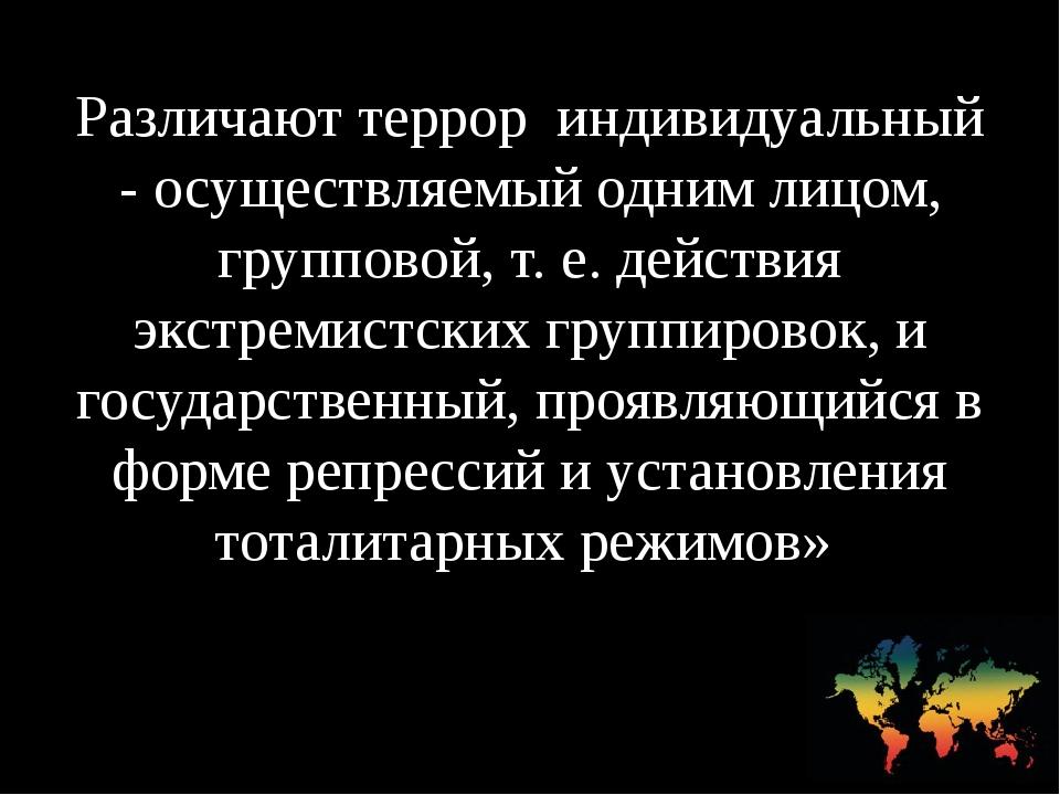 Различают террор индивидуальный - осуществляемый одним лицом, групповой, т. е...