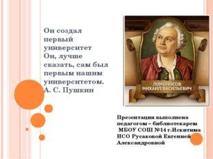 Он создал первый университет Он, лучше сказать, сам был первым нашим универс