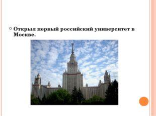 Открыл первый российский университет в Москве.