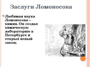 Заслуги Ломоносова Любимая наука Ломоносова – химия. Он создал химическую лаб