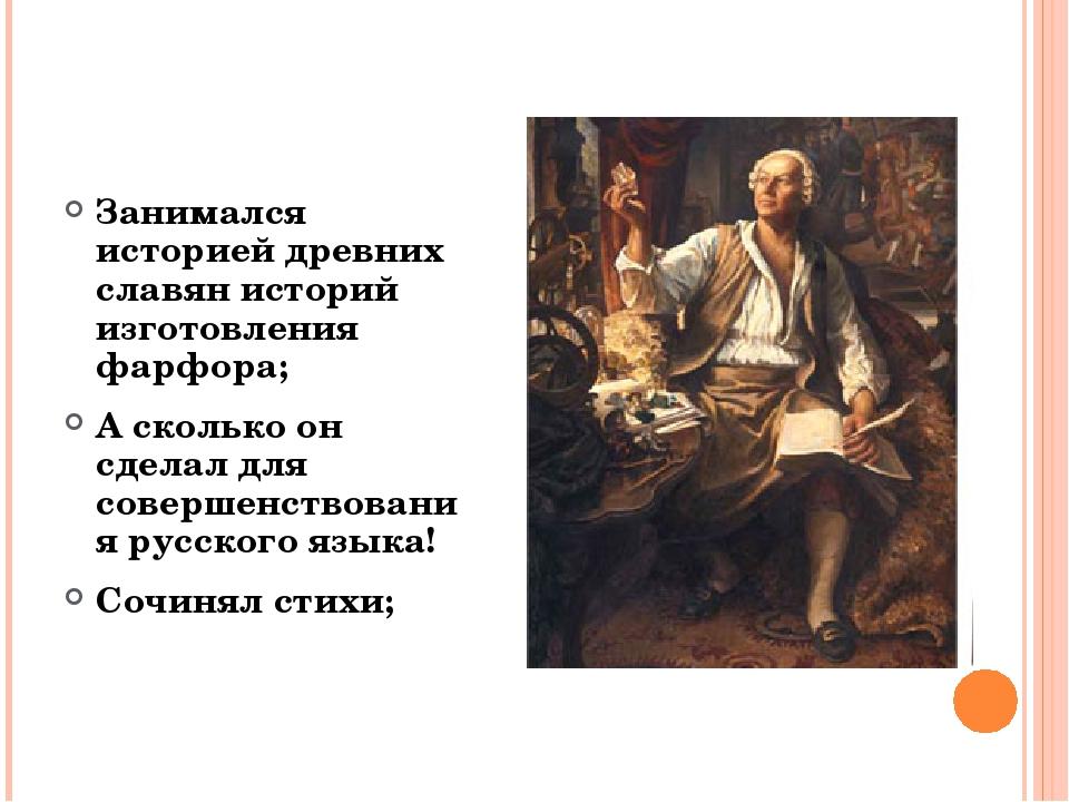 Занимался историей древних славян историй изготовления фарфора; А сколько он...