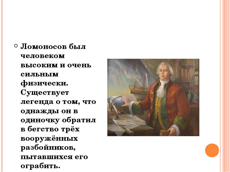 Ломоносов был человеком высоким и очень сильным физически. Существует легенд...