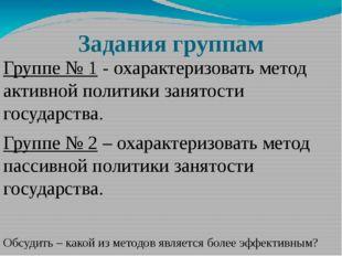 Задания группам Группе № 1 - охарактеризовать метод активной политики занятос