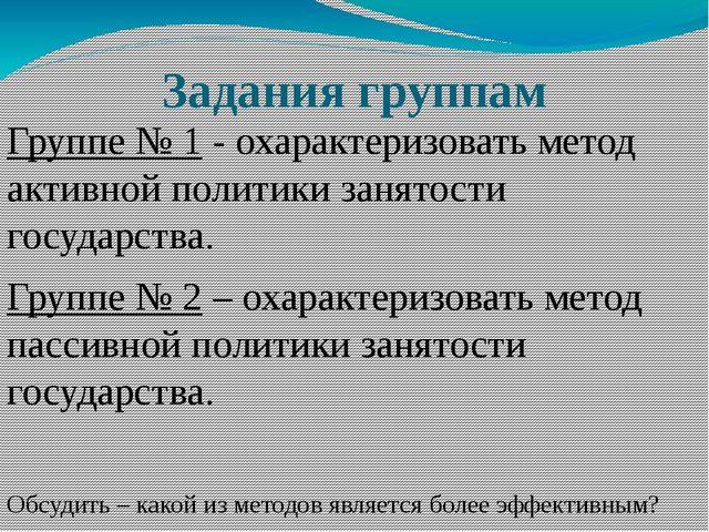 Задания группам Группе № 1 - охарактеризовать метод активной политики занятос...