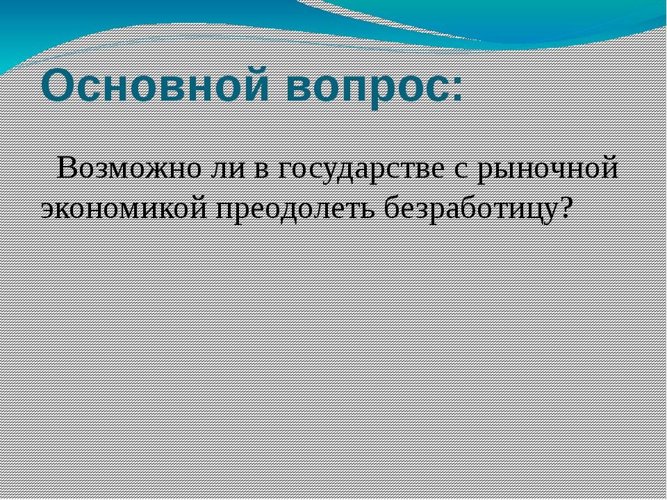 Основной вопрос: Возможно ли в государстве с рыночной экономикой преодолеть б...