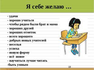 Я себе желаю … - удачи - хорошо учиться - чтобы рядом были брат и мама - хор