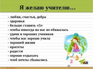 Я желаю учителю… - любви, счастья, добра - здоровья - больше ставить «5» - ч