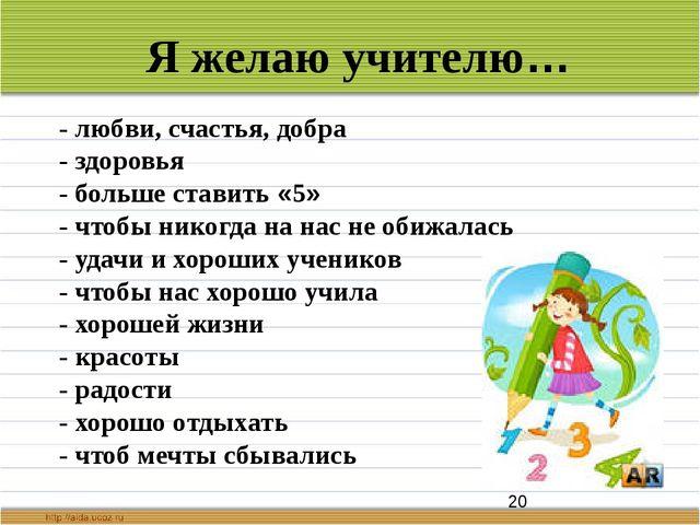 Я желаю учителю… - любви, счастья, добра - здоровья - больше ставить «5» - ч...