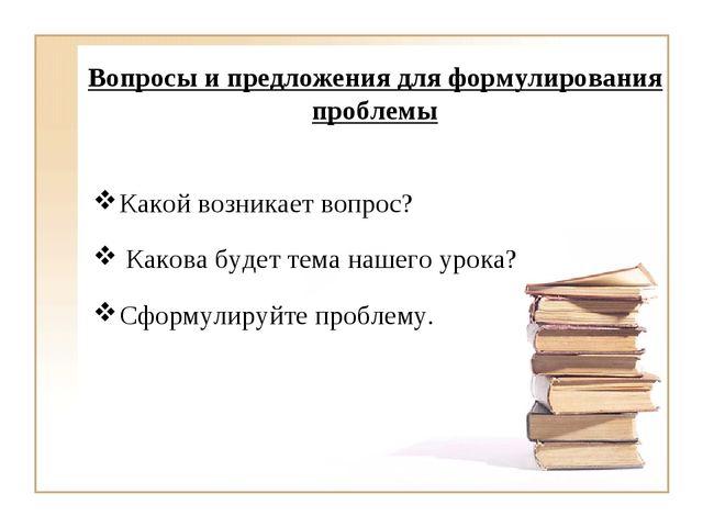 Какой возникает вопрос? Какова будет тема нашего урока? Сформулируйте пробле...