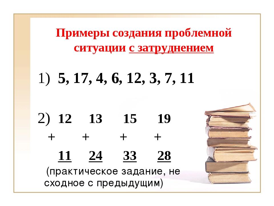 Примеры создания проблемной ситуации с затруднением 1) 5, 17, 4, 6, 12, 3, 7,...