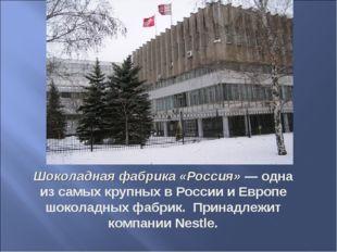Шоколадная фабрика «Россия»— одна из самых крупных в России и Европе шоколад