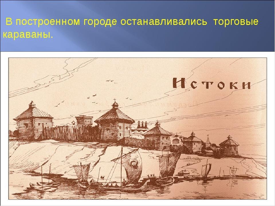 В построенном городе останавливались торговые караваны.