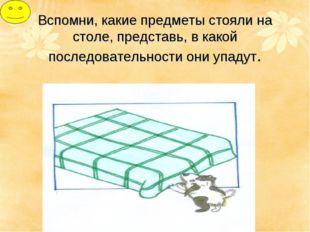 Вспомни, какие предметы стояли на столе, представь, в какой последовательност