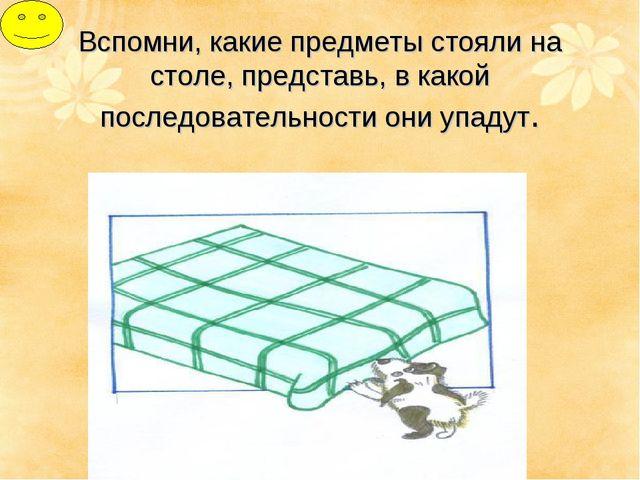 Вспомни, какие предметы стояли на столе, представь, в какой последовательност...