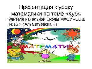 Презентация к уроку математики по теме «Куб» учителя начальной школы МАОУ «СО