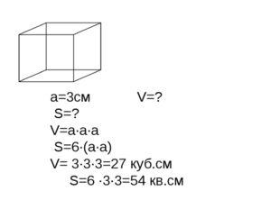 a=3см V=? S=? V=a·а·а S=6·(a·a) V= 3∙3∙3=27 куб.см S=6 ∙3∙3=54 кв.см