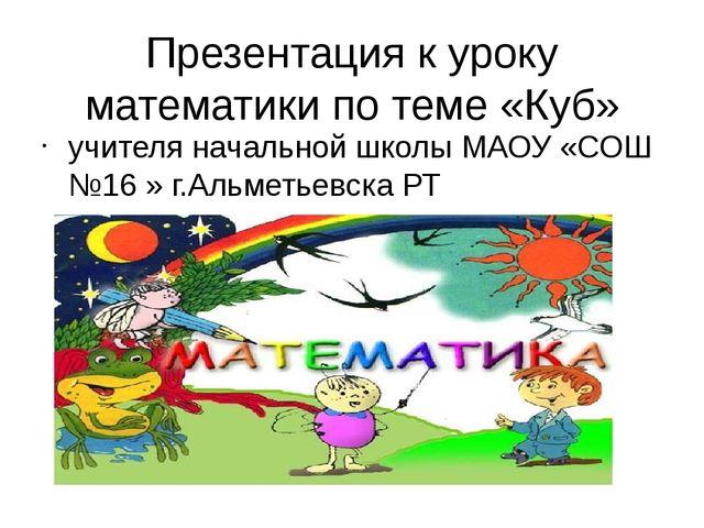Презентация к уроку математики по теме «Куб» учителя начальной школы МАОУ «СО...