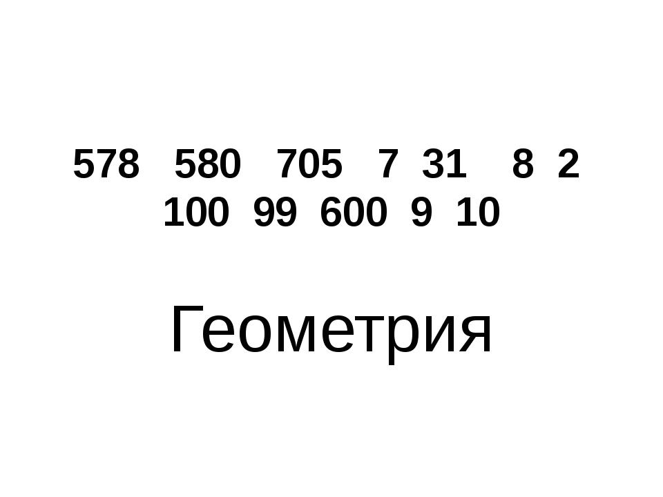 578 580 705 7 31 8 2 100 99 600 9 10 Геометрия