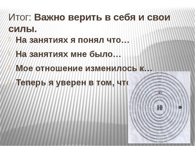 Итог: Важно верить в себя и свои силы. На занятиях я понял что… На занятиях м...