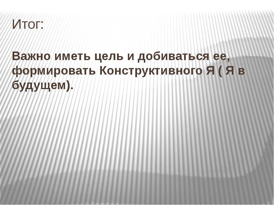 Итог: Важно иметь цель и добиваться ее, формировать Конструктивного Я ( Я в б...
