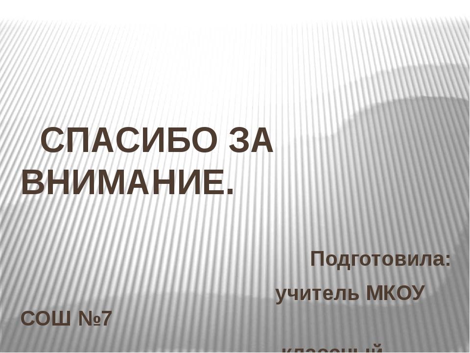 СПАСИБО ЗА ВНИМАНИЕ. Подготовила: учитель МКОУ СОШ №7 классный руководитель...