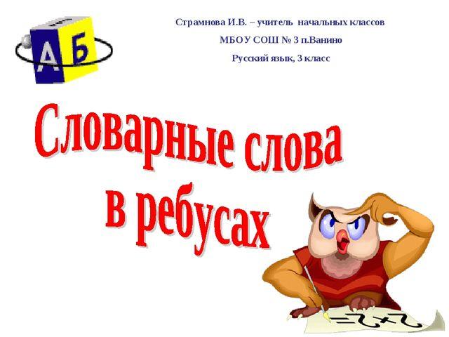 Страмнова И.В. – учитель начальных классов МБОУ СОШ № 3 п.Ванино Русский язык...