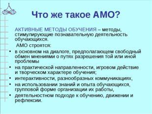 Что же такое АМО?  АКТИВНЫЕ МЕТОДЫ ОБУЧЕНИЯ – методы, стимулирующие познават