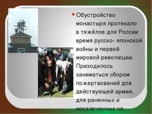 Обустройство монастыря протекало в тяжёлое для России время русско- японской