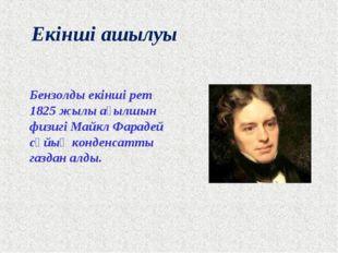 Екінші ашылуы Бензолды екінші рет 1825 жылы ағылшын физигі Майкл Фарадей сұйы