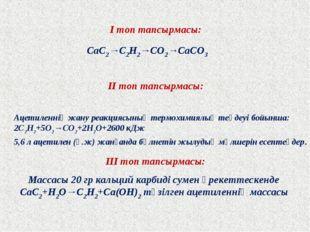 І топ тапсырмасы: ІІ топ тапсырмасы: ІІІ топ тапсырмасы: CaC2→C2H2→CO2→CaCO3