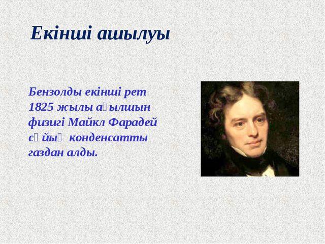 Екінші ашылуы Бензолды екінші рет 1825 жылы ағылшын физигі Майкл Фарадей сұйы...