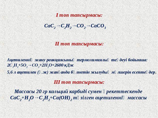 І топ тапсырмасы: ІІ топ тапсырмасы: ІІІ топ тапсырмасы: CaC2→C2H2→CO2→CaCO3...