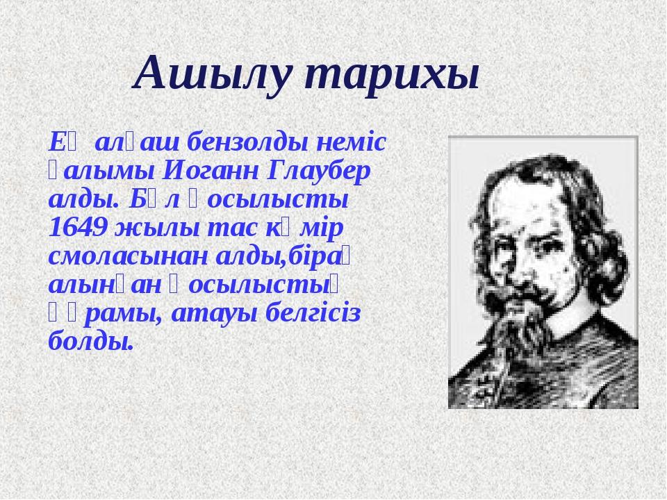 Ашылу тарихы Ең алғаш бензолды неміс ғалымы Иоганн Глаубер алды. Бұл қосылыст...