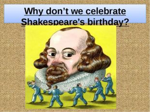 "Why don't we celebrate Shakespeare's birthday? The teacher asks: ""What do the"