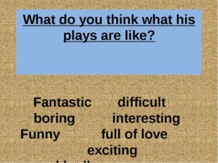 What do you think what his plays are like? Fantastic difficult boring interes