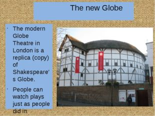 The new Globe The modern Globe Theatre in London is a replica (copy) of Shak
